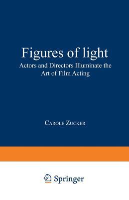 Figures of Light: Actors and Directors Illuminate the Art of Film Acting - Zucker, Carole, Professor