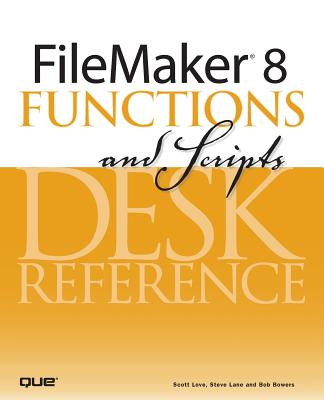 FileMaker 8 Functions and Scripts Desk Reference - Love, Scott, and Lane, Steve, and Bowers, Bob