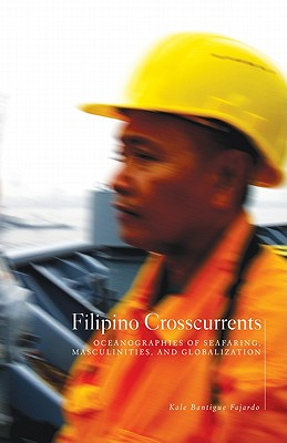 Filipino Crosscurrents: Oceanographies of Seafaring, Masculinities, and Globalization - Fajardo, Kale Bantigue