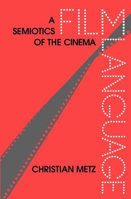 Film Language: A Semiotics of the Cinema - Metz, Christian