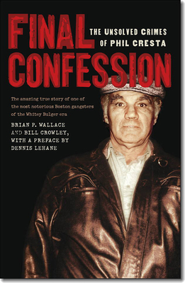 Final Confession: The Unsolved Crimes of Phil Cresta - Wallace, Brian P, and Crowley, Bill, and Lehane, Dennis (Foreword by)