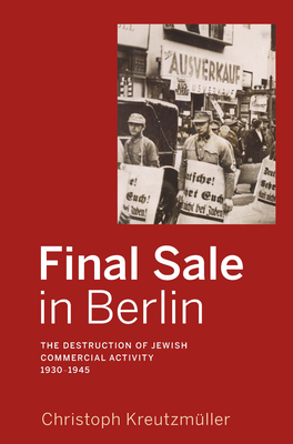 Final Sale in Berlin: The Destruction of Jewish Commercial Activity, 1930-1945 - Kreutzmuller, Christoph, and Paulick, Jane (Translated by), and Chase, Jefferson S. (Translated by)
