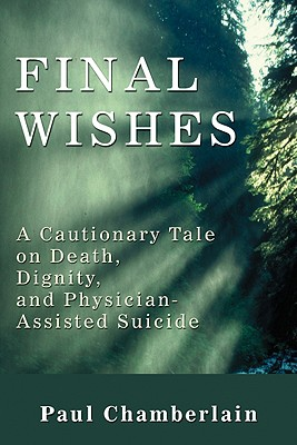 Final Wishes: A Cautionary Tale on Death, Dignity & Physician-Assisted Suicide - Chamberlain, Paul