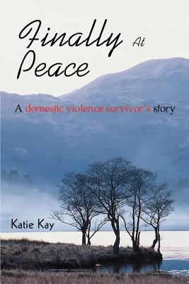 Finally at Peace: A Domestic Violence Survivor's Story - Kay, Katie