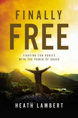 Finally Free: Fighting for Purity with the Power of Grace - Lambert, Heath