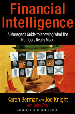 Financial Intelligence: A Manager's Guide to Knowing What the Numbers Really Mean - Berman, Karen, and Knight, Joe, and Case, John
