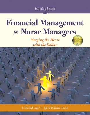 Financial Management for Nurse Managers: Merging the Heart with the Dollar: Merging the Heart with the Dollar - Leger, J Michael, and Dunham-Taylor, Janne