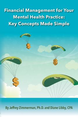 Financial Management for Your Mental Health Practice: Key Concepts Made Simple - Zimmerman, Ph D Jeffrey, and Libby, Cpa Diane
