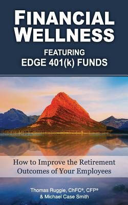 Financial Wellness Featuring Edge 401(k) Funds: How to Improve the Retirement Outcomes of Your Employees - Ruggie, Thomas, and Smith, Michael Case