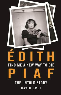 Find Me a New Way to Die: Edith Piaf - The Untold Story - Bret, David