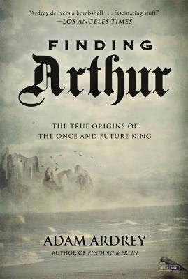 Finding Arthur: The True Origins of the Once and Future King - Ardrey, Adam