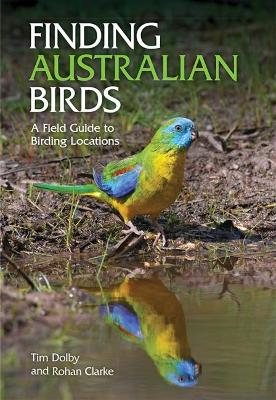 Finding Australian Birds: A Field Guide to Birding Locations - Clarke, Rohan, and Dolby, Tim