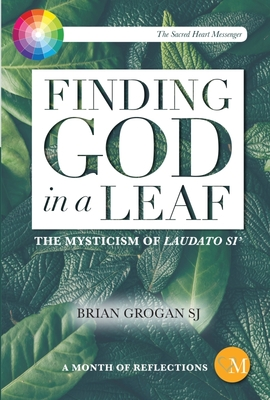 Finding God in a Leaf: The Mysticism of Laudato Si' - Grogan, Brian