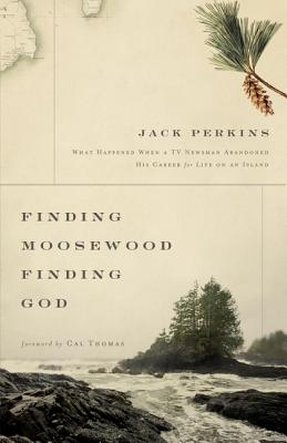 Finding Moosewood, Finding God: What Happened When a TV Newsman Abandoned His Career for Life on an Island - Perkins, Jack