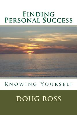 Finding Personal Success: Knowing Yourself - Ross, Doug, Ph.D.