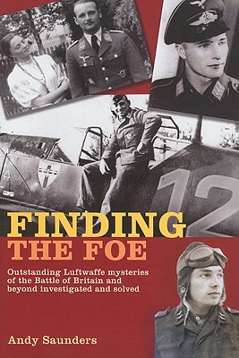 Finding the Foe: Outstanding Luftwaffe Mysteries of the Battle of Britain and Beyond Investigated and Solved - Saunders, Andy