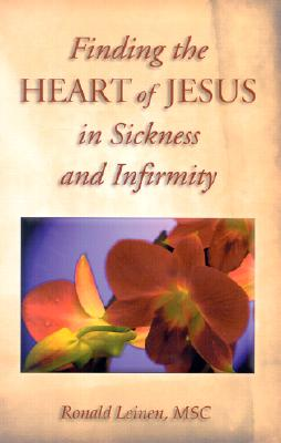 Finding the Heart of Jesus in Sickness and Infirmity - Leinen, Ronald, M.S.C.