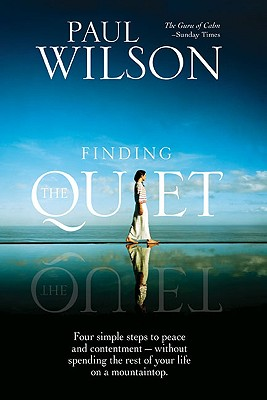 Finding the Quiet: Four Simple Steps to Peace and Contentment--Without Spending the Rest of Your Life on a Mountaintop - Wilson, Paul
