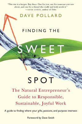 Finding the Sweet Spot: The Natural Entrepreneur's Guide to Responsible, Sustainable, Joyful Work - Pollard, Dave, and Smith, Dave (Foreword by)