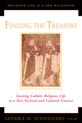Finding the Treasure: Locating Catholic Religious Life in a New Ecclesial and Cultural Text - Schneiders, Sandra M, I.H.M., S.T.D.