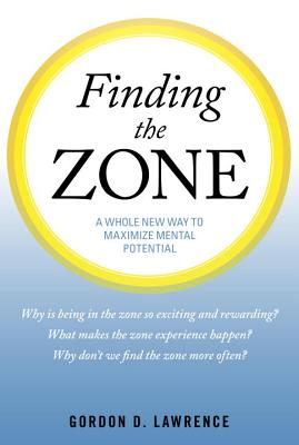 Finding the Zone: A Whole New Way to Maximize Mental Potential - Lawrence, Gordon D