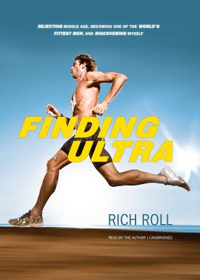 Finding Ultra: Rejecting Middle Age, Becoming One of the World's Fittest Men, and Discovering Myself - Roll, Rich (Read by)