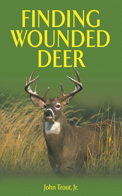 Finding Wounded Deer: A Comprehensive Guide to Tracking Deer Shot with Bow or Gun - Trout, John, Jr.