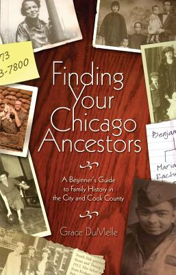 Finding Your Chicago Ancestors: A Beginner's Guide to Family History in the City and Cook County - Dumelle, Grace