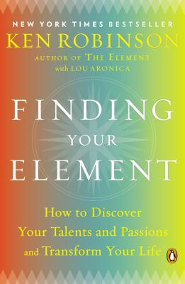 Finding Your Element: How to Discover Your Talents and Passions and Transform Your Life - Robinson, Ken, Sir, PhD, and Aronica, Lou
