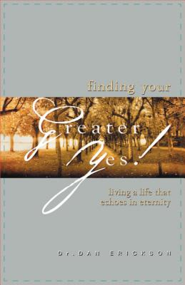 Finding Your Greater Yes!: Living a Life That Echoes in Eternity - Erickson, Dan