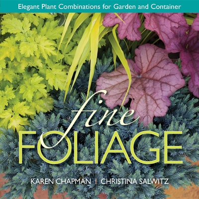 Fine Foliage: Elegant Plant Combinations for Garden and Container - Chapman, Karen, and Salwitz, Christina