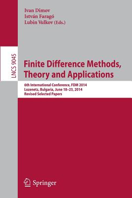 Finite Difference Methods, Theory and Applications: 6th International Conference, Fdm 2014, Lozenetz, Bulgaria, June 18-23, 2014, Revised Selected Papers - Dimov, Ivan, Msc, Dsc (Editor), and Faragó, István (Editor), and Vulkov, Lubin (Editor)