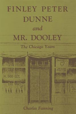 Finley Peter Dunne and Mr. Dooley: The Chicago Years - Fanning, Charles, Professor, PhD
