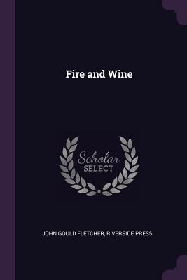 Fire and Wine - Fletcher, John Gould, and Press, Riverside