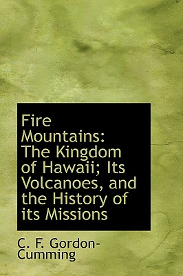 Fire Mountains: The Kingdom of Hawaii; Its Volcanoes, and the History of Its Missions - Gordon-Cumming, C F