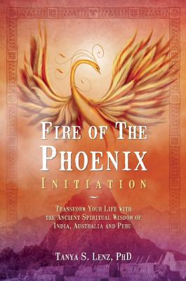 Fire of the Phoenix Initiation: Transform Your Life with the Ancient Spiritual Wisdom of India, Australia, and Peru - Lenz, Tanya S