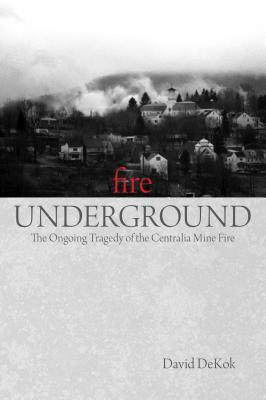 Fire Underground: The Ongoing Tragedy of the Centralia Mine Fire - DeKok, David
