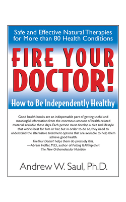 Fire Your Doctor!: How to Be Independently Healthy - Saul, Andrew W, PH.D., and Hoffer, Abram, Dr. (Foreword by)