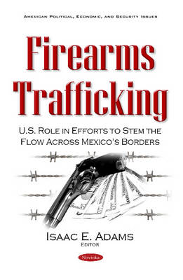 Firearms Trafficking: U.S. Role in Efforts to Stem the Flow Across Mexico's Borders - Adams, Isaac E. (Editor)
