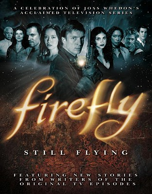 Firefly: Still Flying: A Celebration of Joss Whedon's Acclaimed TV Series - Whedon, Joss