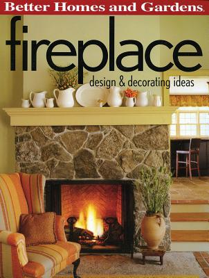 Fireplace: Design & Decorating Ideas (Better Homes and Gardens) - Gardens, Better Homes &, and Lastbetter Homes & Gardens, and Better Homes and Gardens (Editor)
