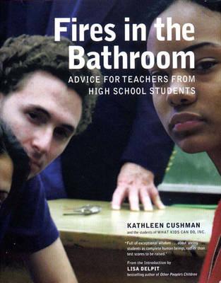Fires in the Bathroom: Advice for Teachers from High School Students - Cushman, Kathleen
