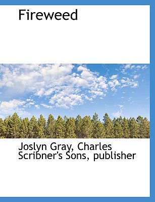 Fireweed - Gray, Joslyn, and Charles Scribner's Sons, Publisher (Creator)