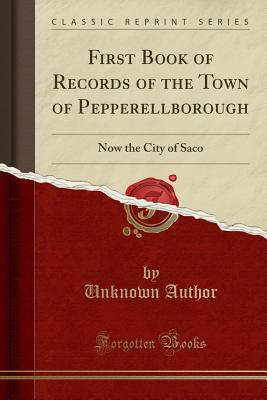 First Book of Records of the Town of Pepperellborough: Now the City of Saco (Classic Reprint) - Author, Unknown