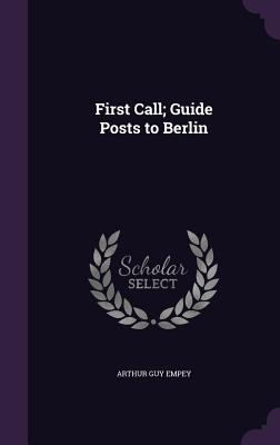 First Call; Guide Posts to Berlin - Empey, Arthur Guy
