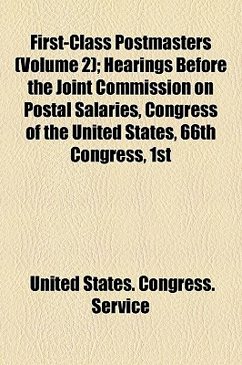 First-Class Postmasters (Volume 2); Hearings Before the Joint Commission on Postal Salaries, Congress of the United States, 66th Congress, 1st Session for First-Class Postmasters Held at Washington, D.C., October 14, 1919 - Service, United States Congress