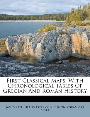 First Classical Maps, with Chronological Tables of Grecian and Roman History - James Tate (Headmaster of Richmond Gramm (Creator)