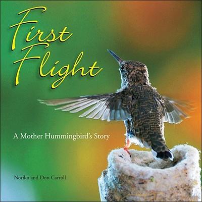 First Flight: A Mother Hummingbird's Story - Carroll, Don, and Carroll, Noriko