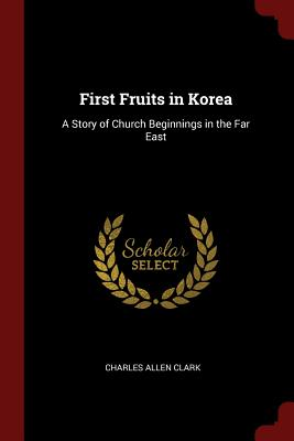 First Fruits in Korea: A Story of Church Beginnings in the Far East - Clark, Charles Allen