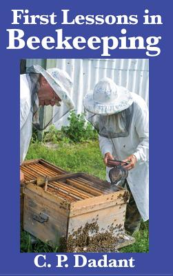 First Lessons in Beekeeping: Complete and Unabridged - Dadant, C P